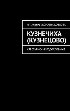 Наталья Козлова - Кузнечиха (Кузнецово). Крестьянские родословные