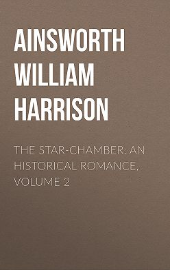 William Ainsworth - The Star-Chamber: An Historical Romance, Volume 2