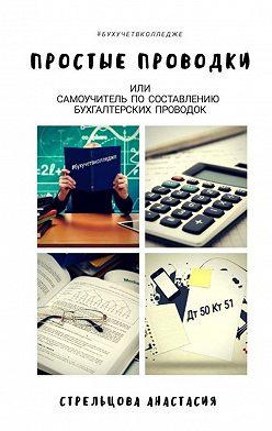 Анастасия Стрельцова - Простые проводки. Самоучитель по составлению бухгалтерских проводок