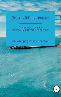 Дмитрий Новосельцев - Правдивые сказки для умных детей и взрослых. Сказки про русалок и гномов
