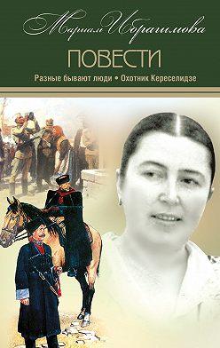 Мариам Ибрагимова - Разные бывают люди. Охотник Кереселидзе (сборник)