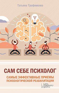 Татьяна Трофименко - Сам себе психолог. Самые эффективные приемы психологической реабилитации
