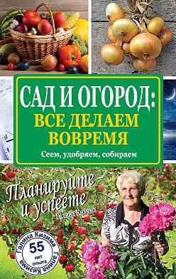 Галина Кизима - Сад и огород: все делаем вовремя. Сеем, удобряем, собираем