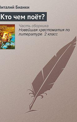 Виталий Бианки - Кто чем поёт?