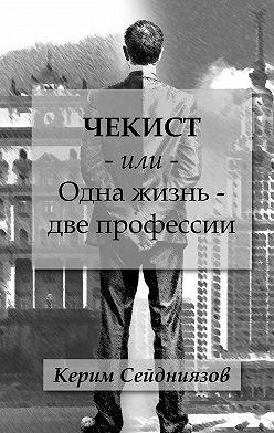 Керим Сейдниязов - Чекист или Одна жизнь – две профессии