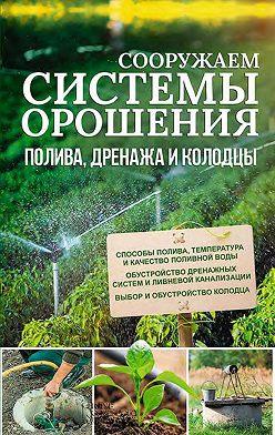 Unidentified author - Сооружаем системы орошения, полива, дренажа и колодцы
