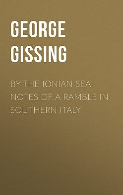 George Gissing - By the Ionian Sea: Notes of a Ramble in Southern Italy