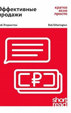 Боб Этерингтон - Эффективные продажи: кратко, ясно, просто
