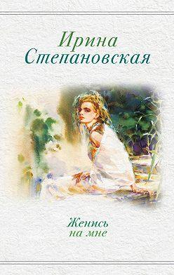 Ирина Степановская - Женись на мне (сборник)