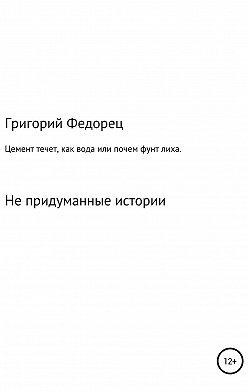 Григорий Федорец - Цемент течет как вода, или Почем фунт лиха