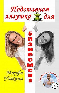 Марфа Ушкина - Подставная лягушка для бизнесмена
