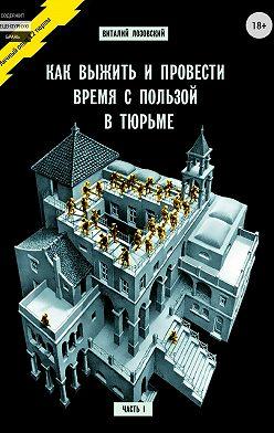 Виталий Лозовский - Как выжить и провести время с пользой в тюрьме. Часть 1
