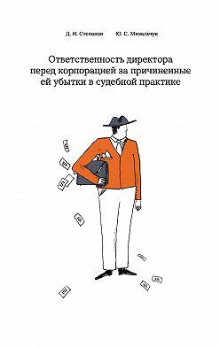 Дмитрий Степанов - Ответственность директора перед корпорацией за причиненные ей убытки в судебной практике
