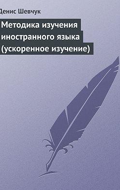Денис Шевчук - Методика изучения иностранного языка (ускоренное изучение)