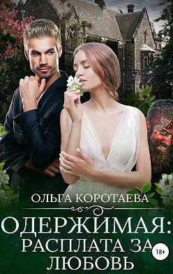 Ольга Коротаева - Одержимая: расплата за любовь