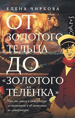 Елена Чиркова - От золотого тельца до «Золотого теленка». Что мы знаем о литературе из экономики и об экономике из литературы