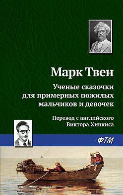 Марк Твен - Ученые сказочки для примерных пожилых мальчиков и девочек