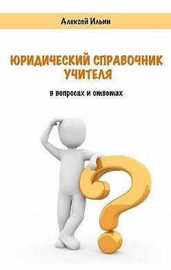 Алексей Ильин - Юридический справочник учителя. В вопросах и ответах