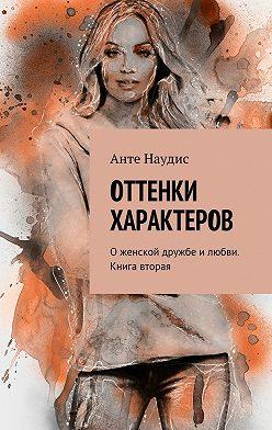 Анте Наудис - Оттенки характеров. О женской дружбе и любви. Книга вторая