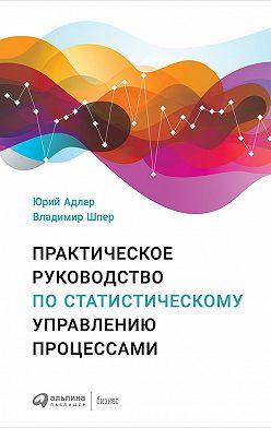 Юрий Адлер - Практическое руководство по статистическому управлению процессами