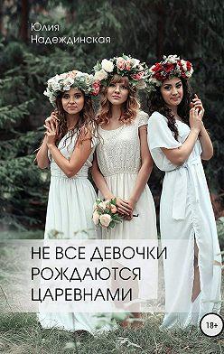Юлия Надеждинская - «Не все девочки рождаются царевнами»