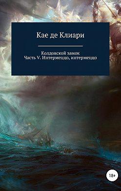 Кае де Клиари - Колдовской замок. Часть V. Интермеццо, интермеццо