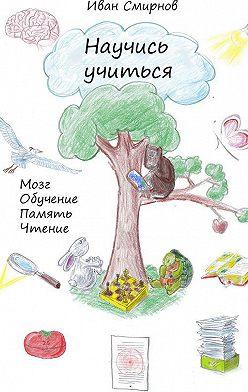 Иван Смирнов - Научись учиться. Мозг, обучение, память, чтение