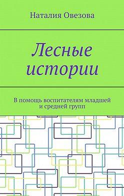 Наталия Овезова - Лесные истории. Впомощь воспитателям младшей исредней групп
