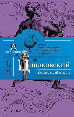 Константин Циолковский - Космос моей жизни (сборник)