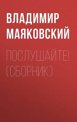 Владимир Маяковский - Послушайте! (сборник)