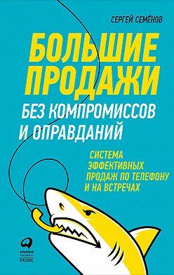 Сергей Семёнов - Большие продажи без компромиссов и оправданий: Система эффективных продаж по телефону и на встречах