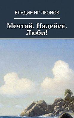 Владимир Леонов - Мечтай. Надейся. Люби!