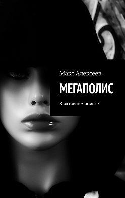 Макс Алексеев - МЕГАПОЛИС. Вактивном поиске