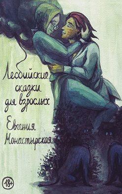 Евгения Монастырская - Лесбийские сказки для взрослых