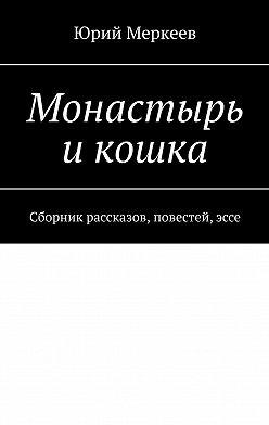 Юрий Меркеев - Монастырь икошка. Сборник рассказов, повестей,эссе