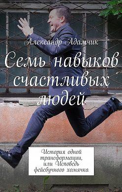 Александр Адамчик - Семь навыков счастливых людей. История одной трансформации, или Исповедь фейсбучного хомячка