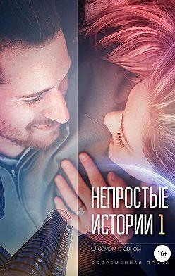 Евгения Халь - Непростые истории о самом главном, сборник рассказов. Современная проза