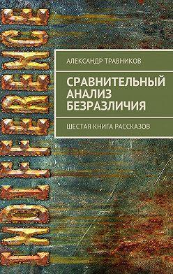 Александр Травников - Сравнительный анализ безразличия. Шестая книга рассказов