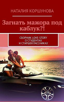Наталия Коршунова - Загнать мажора под каблук?! Сборник love-story остудентах истаршеклассниках