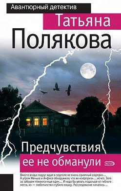 Татьяна Полякова - Предчувствия ее не обманули