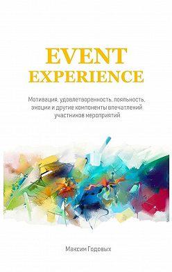 Максим Годовых - Event Experience. Мотивация, удовлетворенность, лояльность, эмоции и другие компоненты впечатлений участников мероприятий