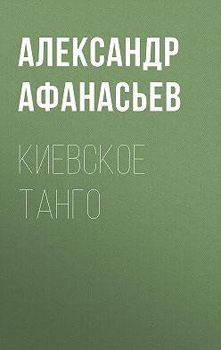 Александр Афанасьев - Киевское танго