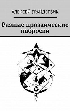 Алексей Брайдербик - Разные прозаические наброски