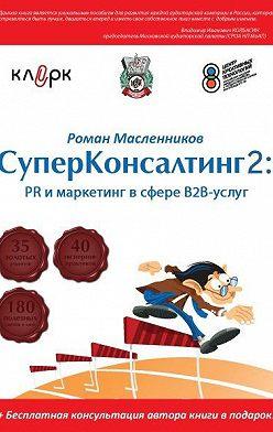 Роман Масленников - СуперКонсалтинг-2: PR и маркетинг в сфере В2В-услуг
