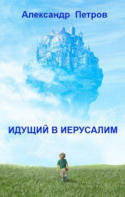 Александр Петров - Идущий в Иерусалим (сборник)