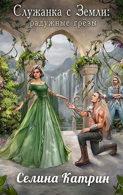 Селина Катрин - Служанка с Земли. Радужные грёзы