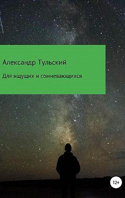 Александр Тульский - Для ищущих и сомневающихся