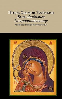 Игорь Храмов-Тесёлкин - Всех обидимых Покровительнице. Акафисты Божией Матери разные