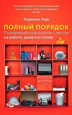 Реджина Лидс - Полный порядок. Понедельный план борьбы с хаосом на работе, дома и в голове