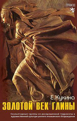 Елена Кукина - Золотой век глины. Скульптурные группы из раскрашенной терракоты в художественной культуре раннего итальянского Возрождения